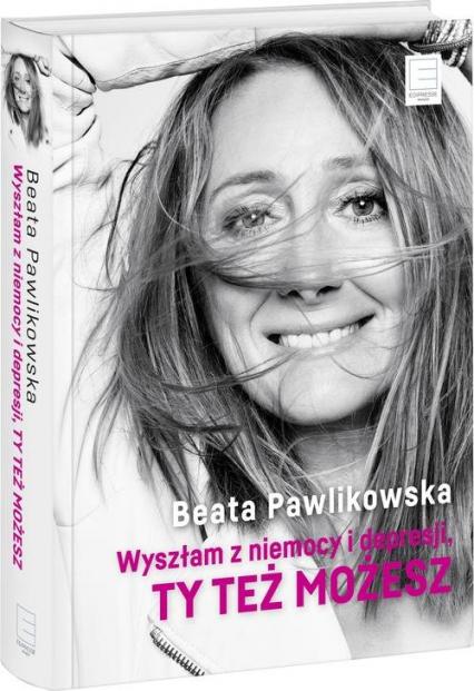 Wyszłam z niemocy i depresji, ty też możesz - Beata Pawlikowska | okładka