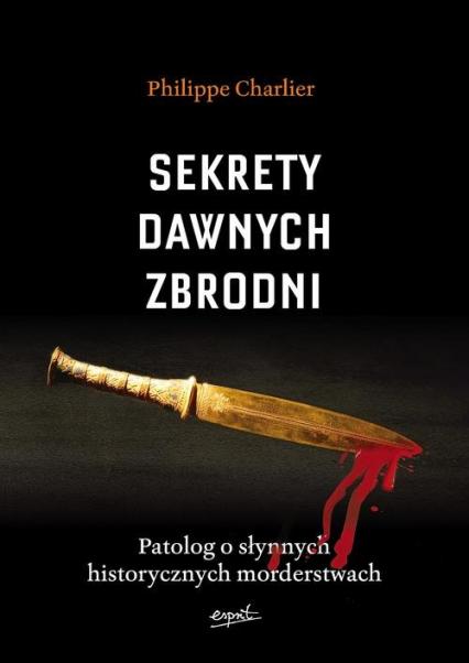 Sekrety dawnych zbrodni. Patolog o słynnych historycznych morderstwach - Philippe Charlier | okładka