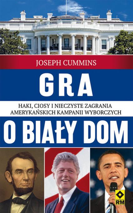 Gra o Biały Dom. Haki, ciosy i nieczyste zagrania amerykańskich kampanii wyborczych. - Joseph Cummins | okładka