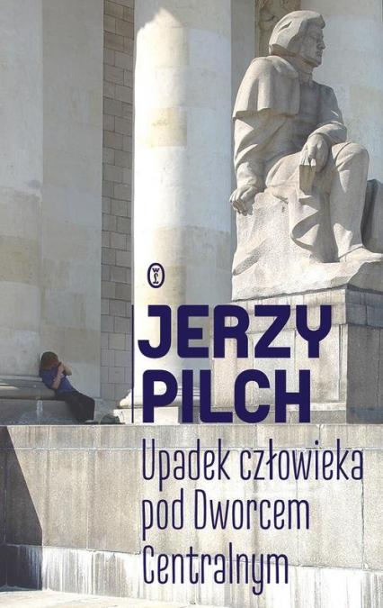 Upadek człowieka pod Dworcem Centralnym - Jerzy Pilch | okładka
