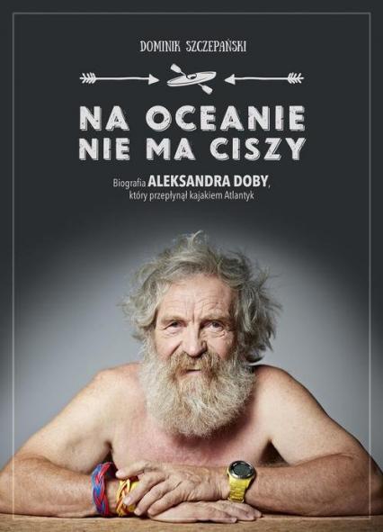 Na oceanie nie ma ciszy. Biografia Aleksandra Doby, który przepłynął kajakiem Atlantyk - Dominik Szczepański   okładka