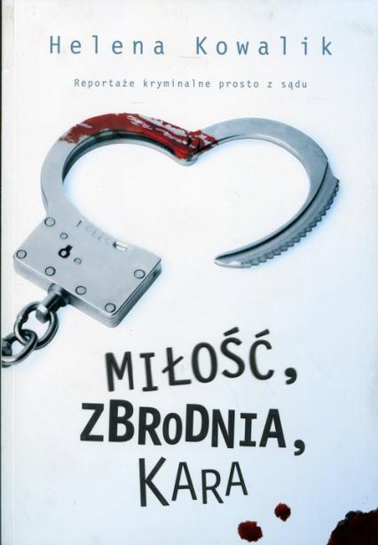 Miłość, zbrodnia, kara. Reportaże kryminalne prosto z sądu - Helena Kowalik | okładka