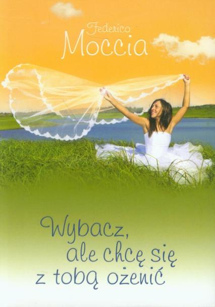 Wybacz, ale chcę się z tobą ożenić - Federico Moccia   okładka