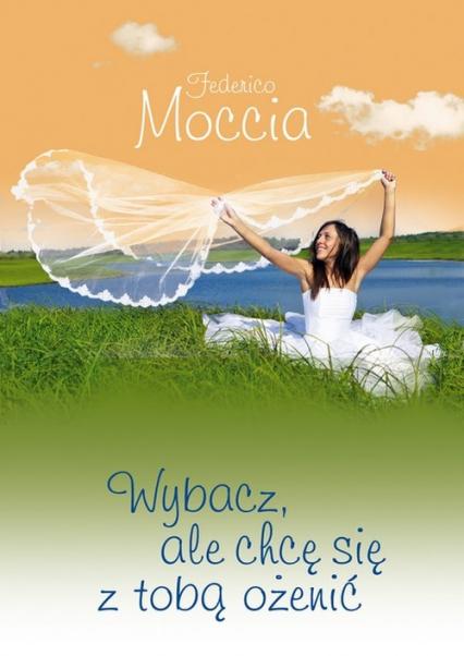 Wybacz ale chcę się z tobą ożenić - Federico Moccia | okładka