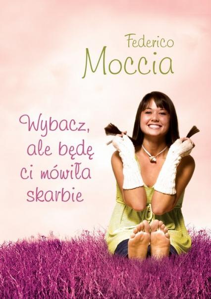 Wybacz ale będę ci mówiła skarbie - Federico Moccia | okładka