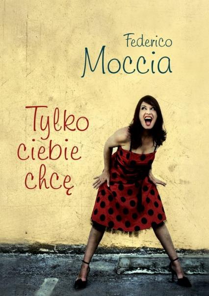 Tylko ciebie chcę - Federico Moccia | okładka