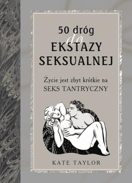 50 dróg do ekstazy seksualnej. Życie jest zbyt krótkie na seks tantryczny - Kate Taylor | okładka