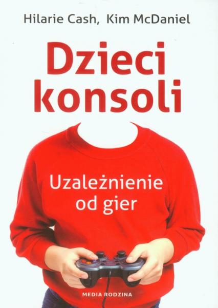 Dzieci konsoli. Uzależnienie od gier - Cash Hilarie, McDaniel Kim | okładka