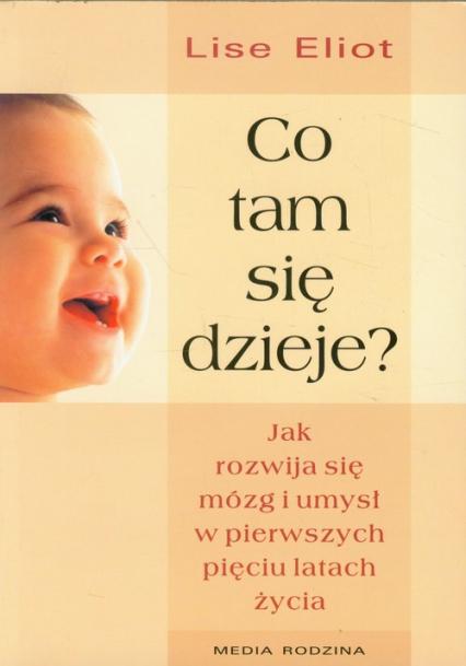 Co tam się dzieje? Jak rozwija się mózg i umysł w pierwszych pięciu latach życia - Lise Eliot | okładka