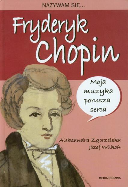 Nazywam się Fryderyk Chopin - Zgorzelska Aleksandra, Wilkoń Józef | okładka