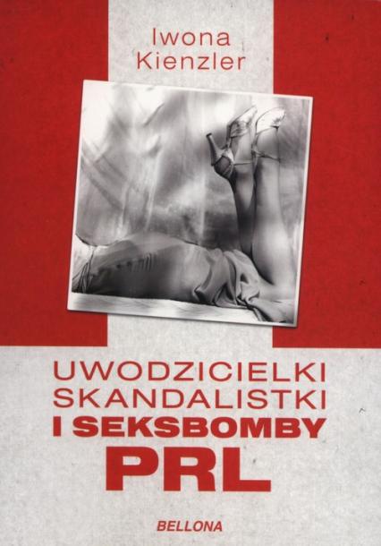 Uwodzicielki, skandalistki i seksbomby PRL - Iwona Kienzler | okładka
