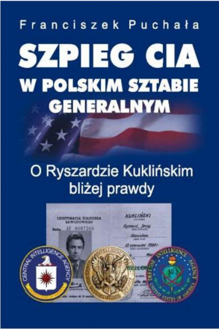 Szpieg CIA w polskim Sztabie Generalnym. O Ryszardzie Kuklińskim bliżej prawdy - Franciszek Puchała   okładka