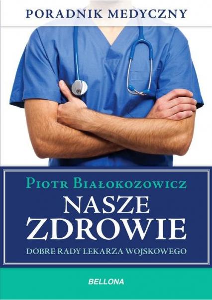 Nasze zdrowie. Dobre rady lekarza - Piotr Białokozowicz   okładka