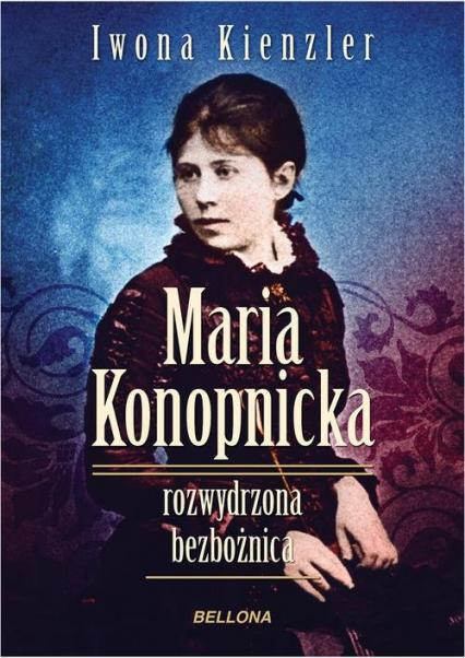 Maria Konopnicka. Rozwydrzona bezbożnica - Iwona Kienzler | okładka