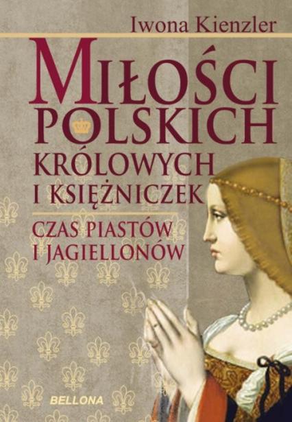 Miłości polskich królowych i księżniczek. Czas Piastów i Jagiellonów - Iwona Kienzler | okładka