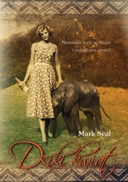 Dziki kwiat. Niezwykłe życie w Afryce i zagadkowa śmierć - Mark Seal | okładka