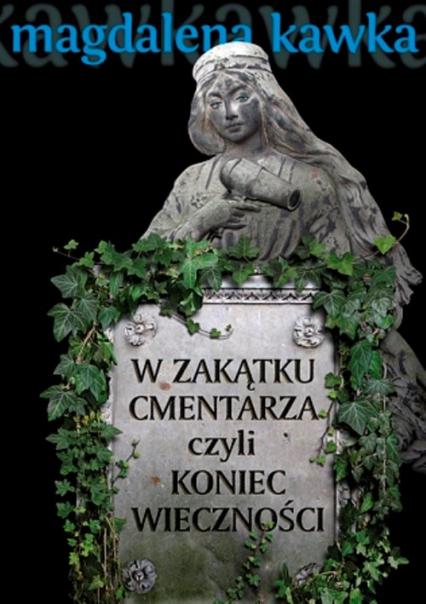 W zakątku cmentarza czyli koniec wieczności - Magdalena Kawka | okładka