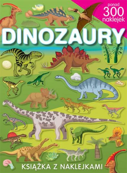Dinozaury. Książka z naklejkami. Ponad 300 naklejek