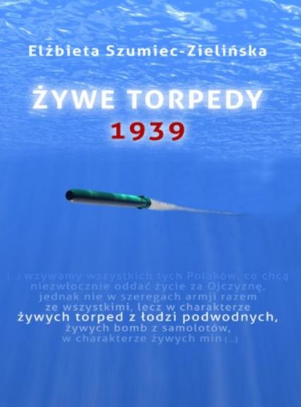 Żywe torpedy. 1939 - Elżbieta Szumiec-Zielińska   okładka