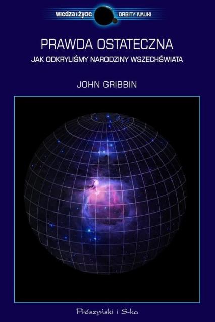 Prawda ostateczna. Jak odkryliśmy narodziny Wszechświata - John Gribbin | okładka