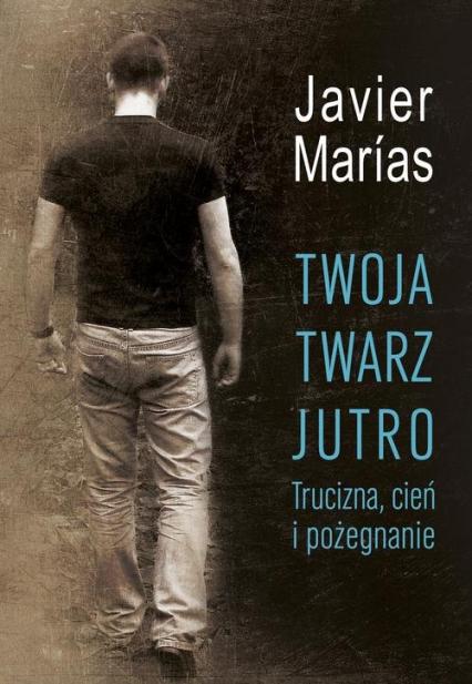 Twoja twarz jutro. Trucizna, cień i pożegnanie - Javier Marías   okładka