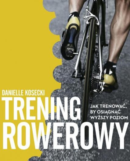 Trening rowerowy. Jak trenować, by osiągnąć wyższy poziom - Danielle Kosecki | okładka