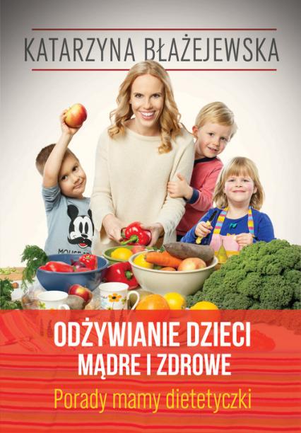 Katarzyna Błażejewska. Odżywianie dzieci mądre i zdrowe. Porady mamy dietetyczki - Eliza Piotrowska | okładka