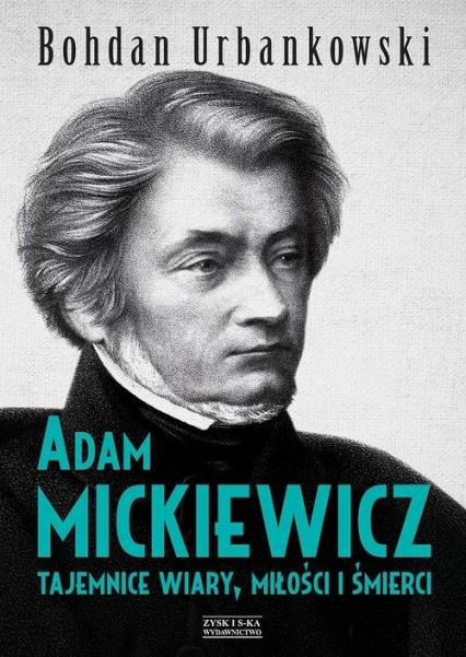 Adam Mickiewicz. Tajemnice wiary, miłości i śmierci - Bohdan Urbankowski | okładka