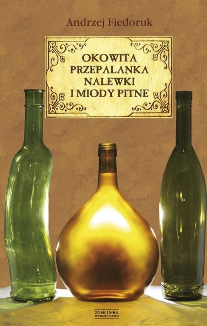 Okowita, przepalanka, nalewki i miody pitne - Andrzej Fiedoruk | okładka