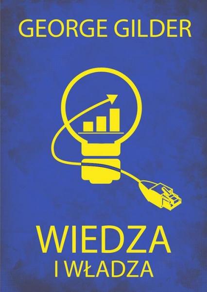 Wiedza i władza. Informacyjna teoria kapitalizmu i wywołana przez nią rewolucja - George Gilder | okładka