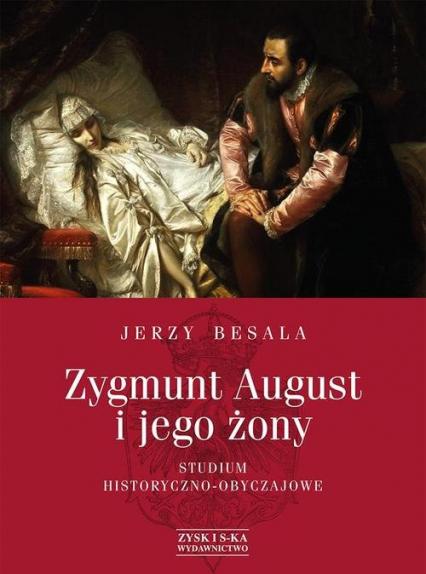 Zygmunt August i jego żony. Studium historyczno - obyczajowe - Jerzy Besala | okładka