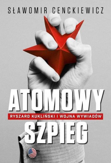 Atomowy szpieg. Ryszard Kukliński i wojna wywiadów - Sławomir Cenckiewicz | okładka