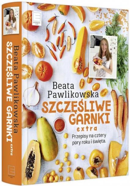 Szczęśliwe garnki extra. Przepisy na cztery pory roku, Wielkanoc, Boże Narodzenie, zdrowe ciastka i pyszny chleb - Beata Pawlikowska | okładka