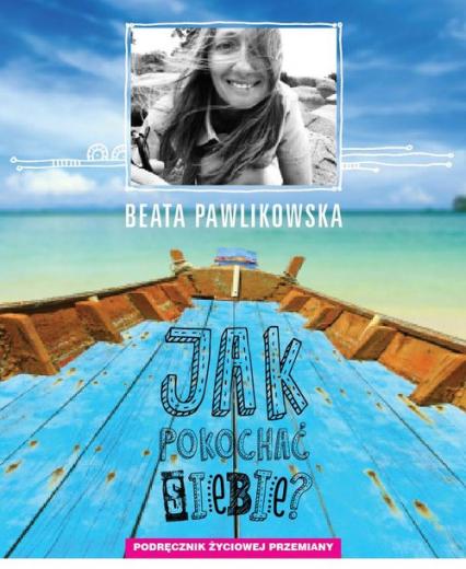 Jak pokochać siebie? Podręcznik życiowej przemiany - Beata Pawlikowska | okładka