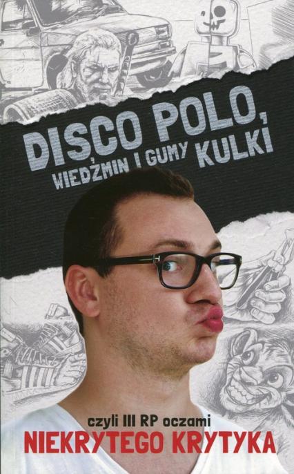 Disco Polo. Wiedźmin i gumy kulki czyli III RP oczami niekrytego krytyka - Maciej Frączyk | okładka