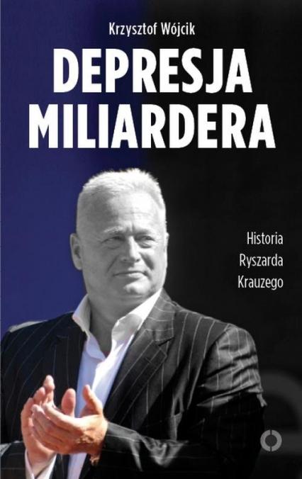Depresja miliardera. Historia Ryszarda Krauzego, jednego z najbogatszych Polaków - Krzysztof Wójcik   okładka