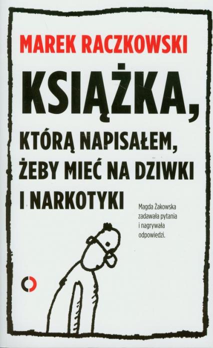 Książka którą napisałem żeby mieć na dziwki i narkotyki - Raczkowski Marek, Żakowska Magdalena | okładka