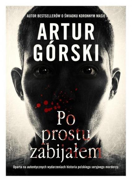 Po prostu zabijałem - Artur Górski | okładka