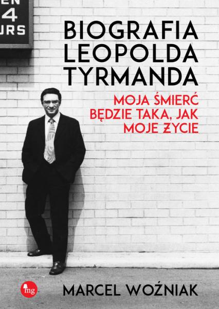 Biografia Leopolda Tyrmanda. Moja śmierć będzie taka, jak moje życie - Marcel Woźniak | okładka