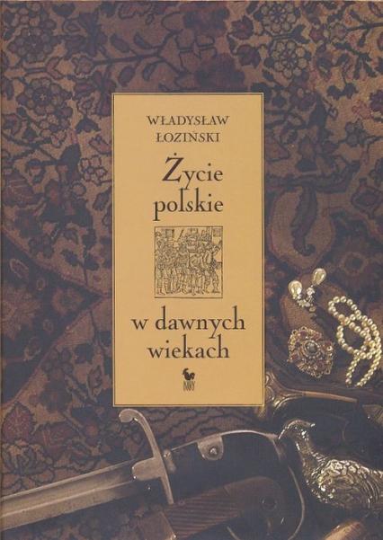 Życie polskie w dawnych wiekach - Władysław Łoziński | okładka