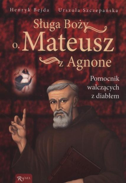 Sługa Boży O. Mateusz z Agnone. Pomocnik walczących z diabłem - Bejda Henryk, Szczepańska Urszula | okładka
