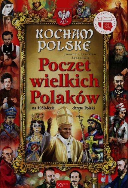 Kocham Polskę. Poczet Wielkich Polaków na 1050-lecie chrztu Polski - Szarek Joanna, Szarek Jarosław | okładka