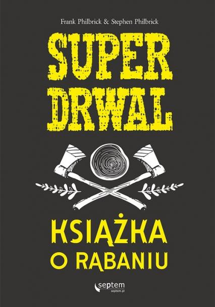 Superdrwal. Książka o rąbaniu - Frank Philbrick, Stephen Philbrick | okładka