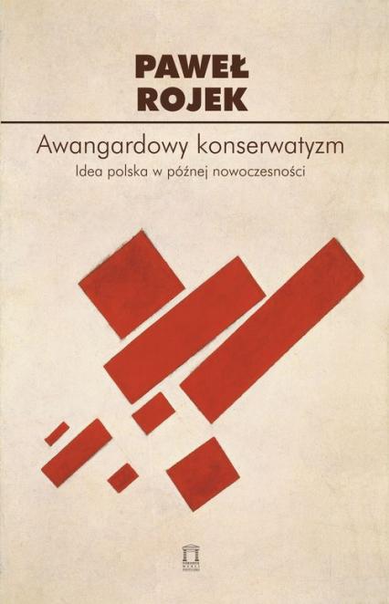 Awangardowy konserwatyzm Idea polska w późnej nowoczesności - Paweł Rojek | okładka