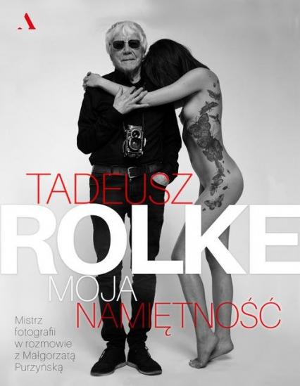 Tadeusz Rolke Moja namiętność - Małgorzata Purzyńska | okładka