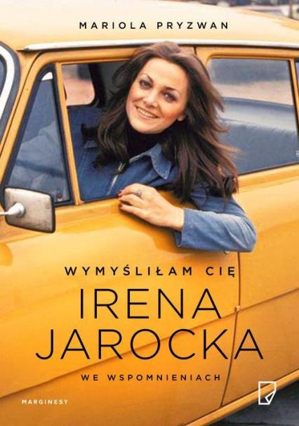 Wymyśliłam Cię Irena Jarocka we wspomnieniach - Mariola Pryzwan | okładka