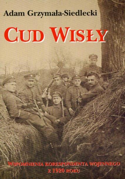 Cud Wisły Wspomnienia korespondenta wojennego z 1920 roku - Adam Grzymała-Siedlecki | okładka