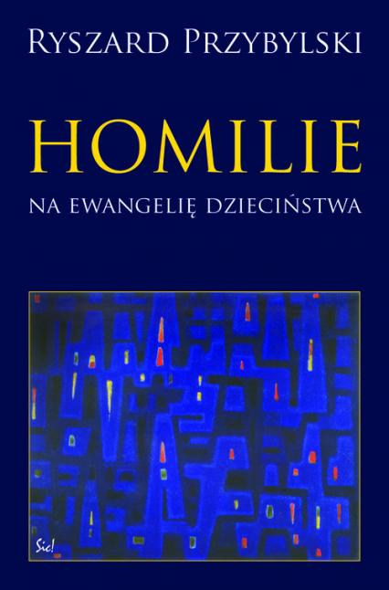 Homilie na ewangelię dzieciństwa Szkice z teologii biblijnej malarzy i poetów - Ryszard Przybylski | okładka