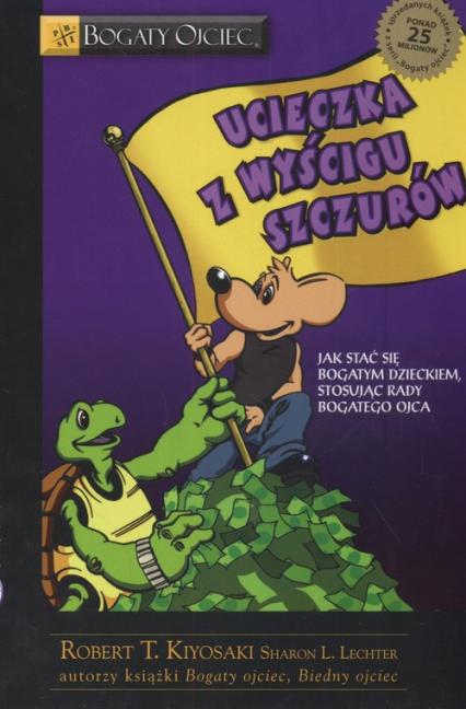Ucieczka z wyścigu szczurów Jak stać się bogatym dzieckiem stosując rady bogatego ojca - Kiyosaki Robert T., Lechter Sharon L.   okładka