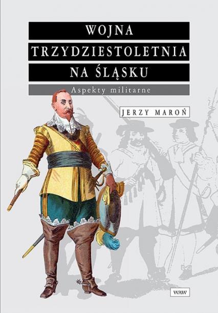 Wojna trzydziestoletnia na Śląsku Aspekty militarne - Jerzy Maroń | okładka